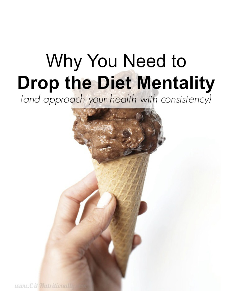Why You Need to Drop the Diet Mentality (and approach your health with consistency) | C it Nutritionally