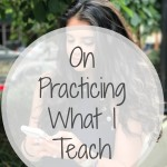 Life Updates: On Practicing What I Teach